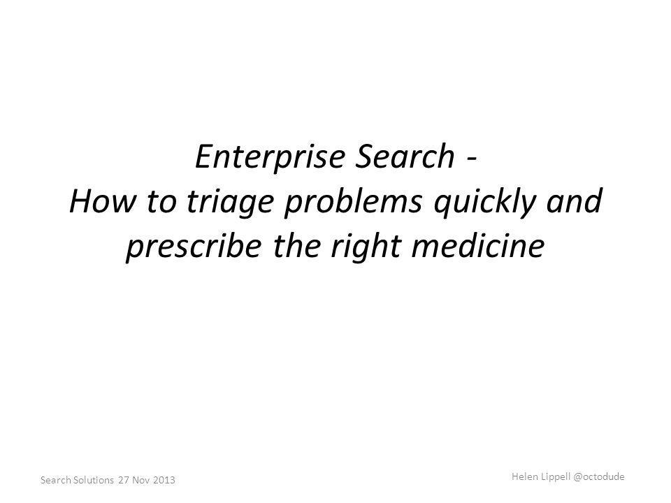 Enterprise Search - How to triage problems quickly and prescribe the right medicine Search Solutions 27 Nov 2013 Helen Lippell @octodude