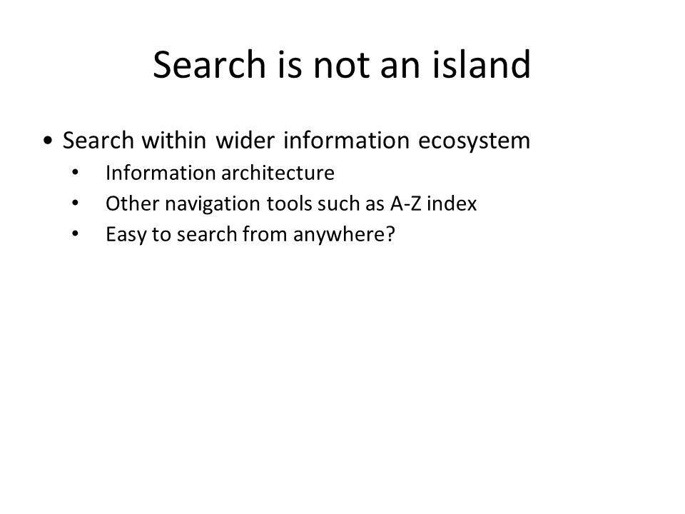 Search is not an island Search within wider information ecosystem Information architecture Other navigation tools such as A-Z index Easy to search from anywhere