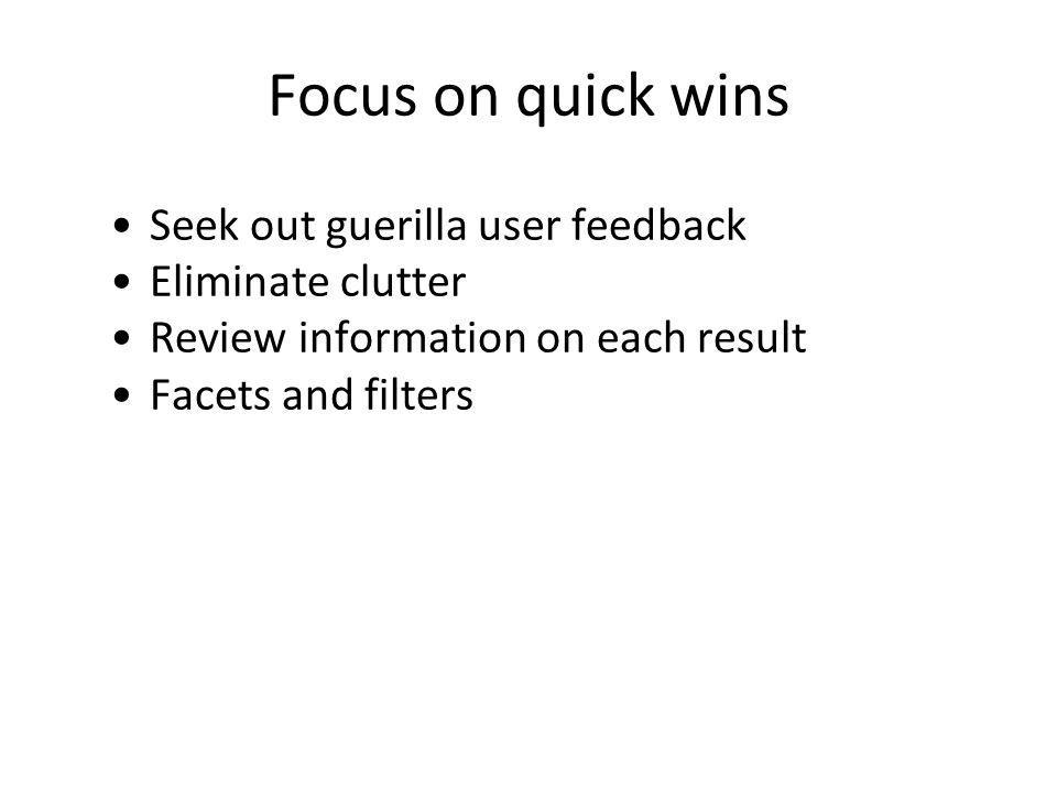 Focus on quick wins Seek out guerilla user feedback Eliminate clutter Review information on each result Facets and filters