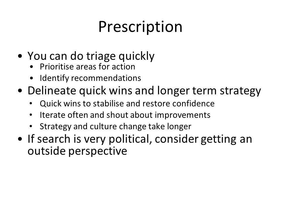 Prescription You can do triage quickly Prioritise areas for action Identify recommendations Delineate quick wins and longer term strategy Quick wins to stabilise and restore confidence Iterate often and shout about improvements Strategy and culture change take longer If search is very political, consider getting an outside perspective
