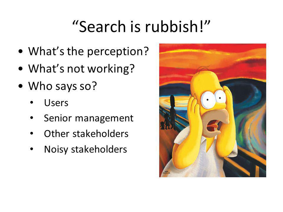Search is rubbish. Whats the perception. Whats not working.