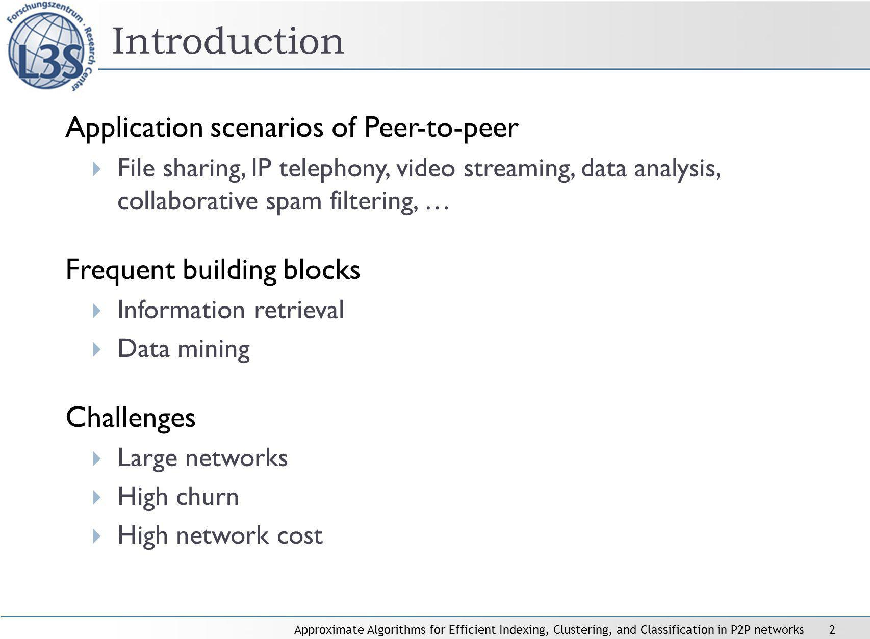 Approximate Algorithms for Efficient Indexing, Clustering, and Classification in P2P networks2 Application scenarios of Peer-to-peer File sharing, IP telephony, video streaming, data analysis, collaborative spam filtering, … Frequent building blocks Information retrieval Data mining Challenges Large networks High churn High network cost Introduction
