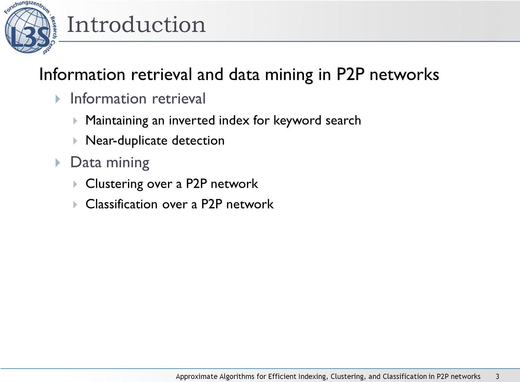 Approximate Algorithms for Efficient Indexing, Clustering, and Classification in P2P networks3 Information retrieval and data mining in P2P networks Information retrieval Maintaining an inverted index for keyword search Near-duplicate detection Data mining Clustering over a P2P network Classification over a P2P network Introduction