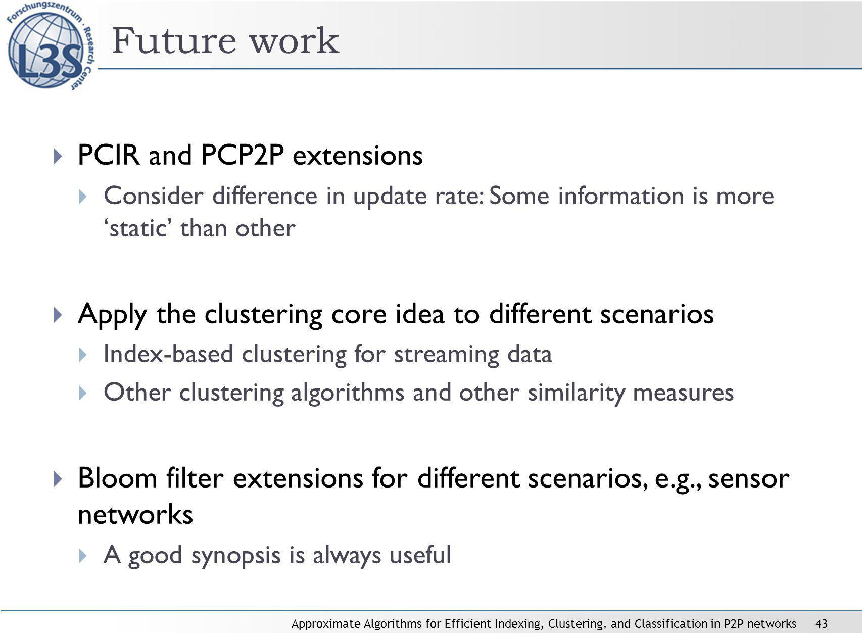 Approximate Algorithms for Efficient Indexing, Clustering, and Classification in P2P networks43 Future work PCIR and PCP2P extensions Consider difference in update rate: Some information is more static than other Apply the clustering core idea to different scenarios Index-based clustering for streaming data Other clustering algorithms and other similarity measures Bloom filter extensions for different scenarios, e.g., sensor networks A good synopsis is always useful
