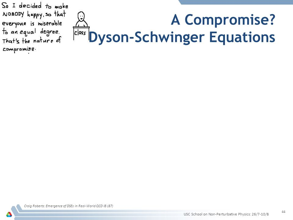 A Compromise? Dyson-Schwinger Equations Craig Roberts: Emergence of DSEs in Real-World QCD IB (87) 44 USC School on Non-Perturbative Physics: 26/7-10/