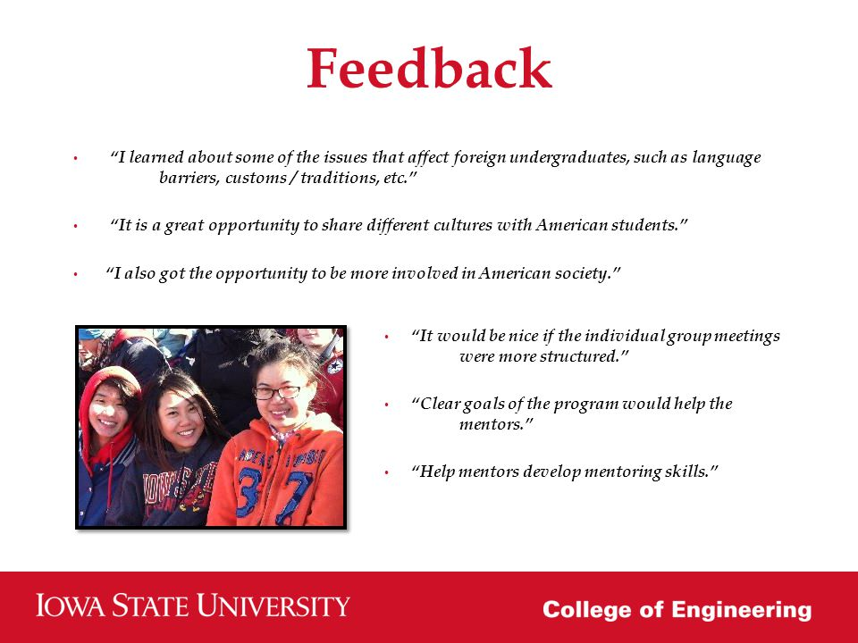 Feedback I learned about some of the issues that affect foreign undergraduates, such as language barriers, customs / traditions, etc.