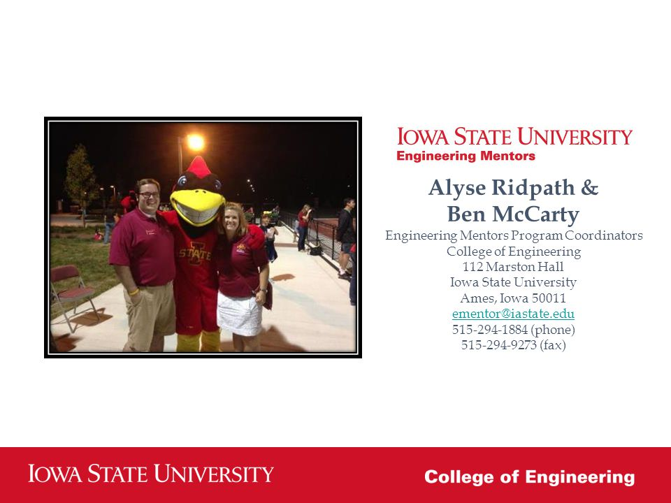 Alyse Ridpath & Ben McCarty Engineering Mentors Program Coordinators College of Engineering 112 Marston Hall Iowa State University Ames, Iowa 50011 ementor@iastate.edu 515-294-1884 (phone) 515-294-9273 (fax)