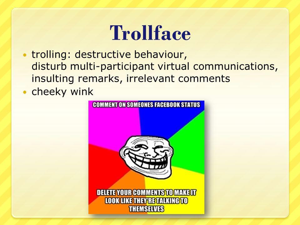 Trollface trolling: destructive behaviour, disturb multi-participant virtual communications, insulting remarks, irrelevant comments cheeky wink