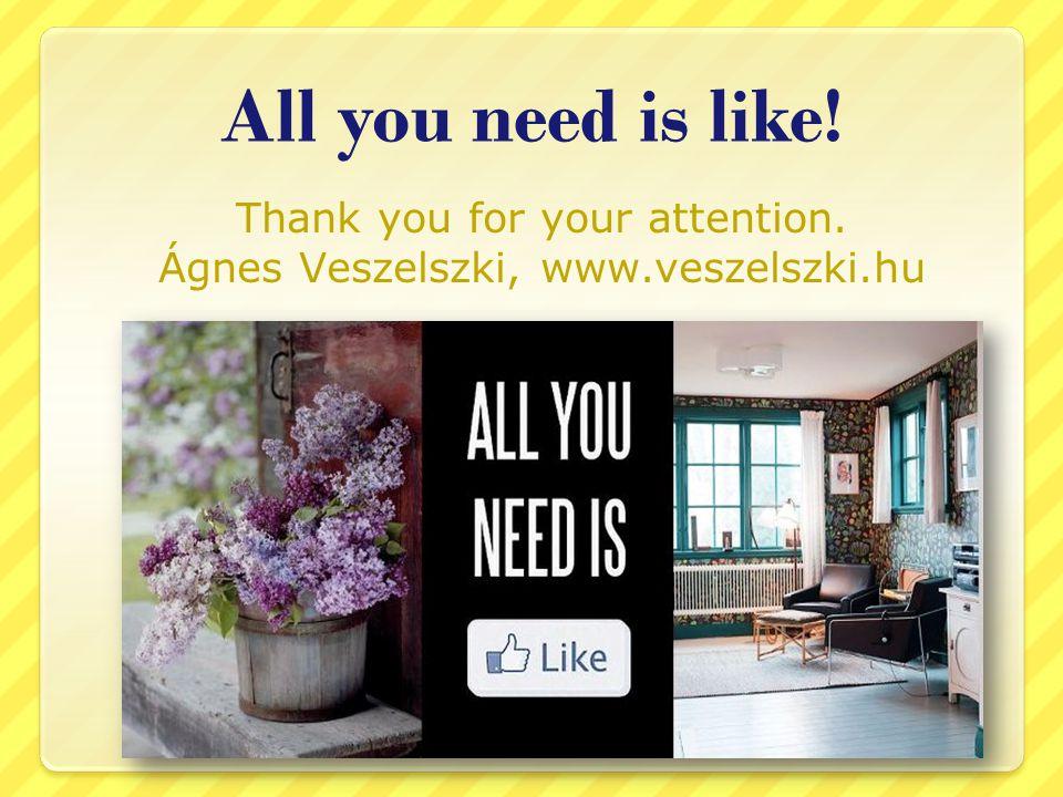 All you need is like! Thank you for your attention. Ágnes Veszelszki, www.veszelszki.hu