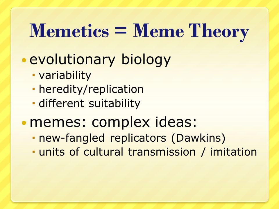 Memetics = Meme Theory evolutionary biology variability heredity/replication different suitability memes: complex ideas: new-fangled replicators (Dawk