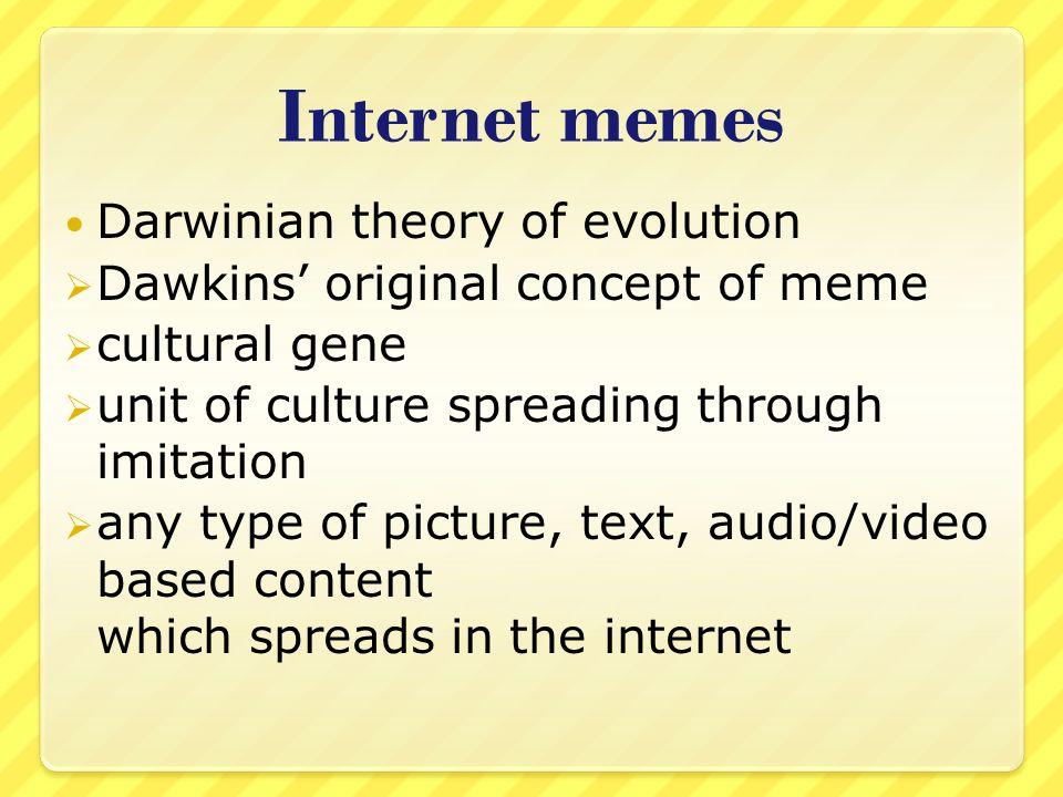 Internet memes Darwinian theory of evolution Dawkins original concept of meme cultural gene unit of culture spreading through imitation any type of pi
