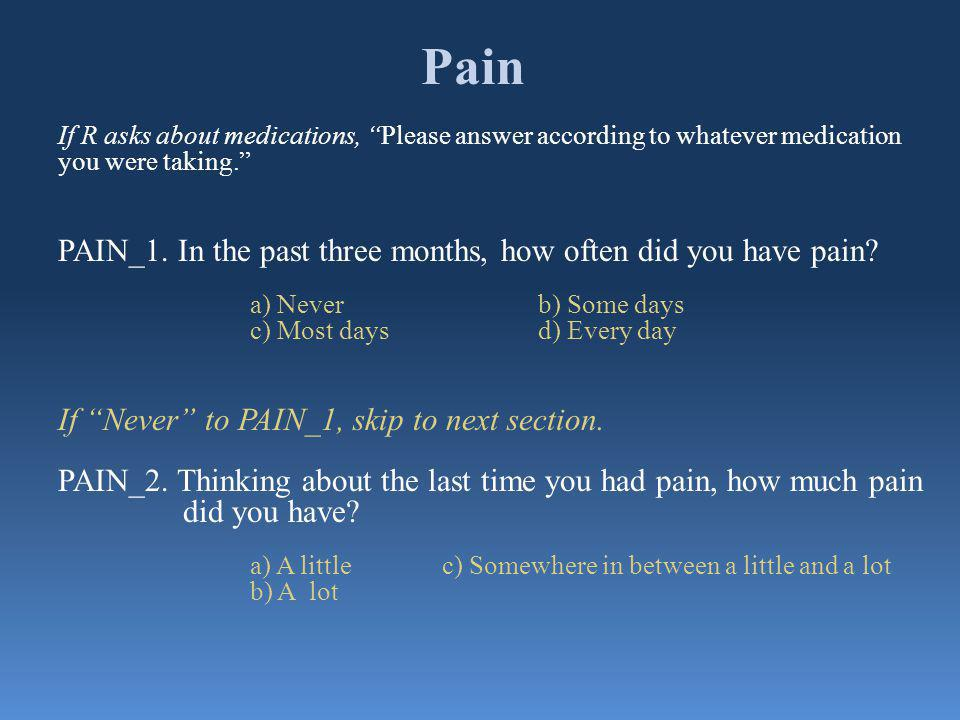 Pain If R asks about medications, Please answer according to whatever medication you were taking.