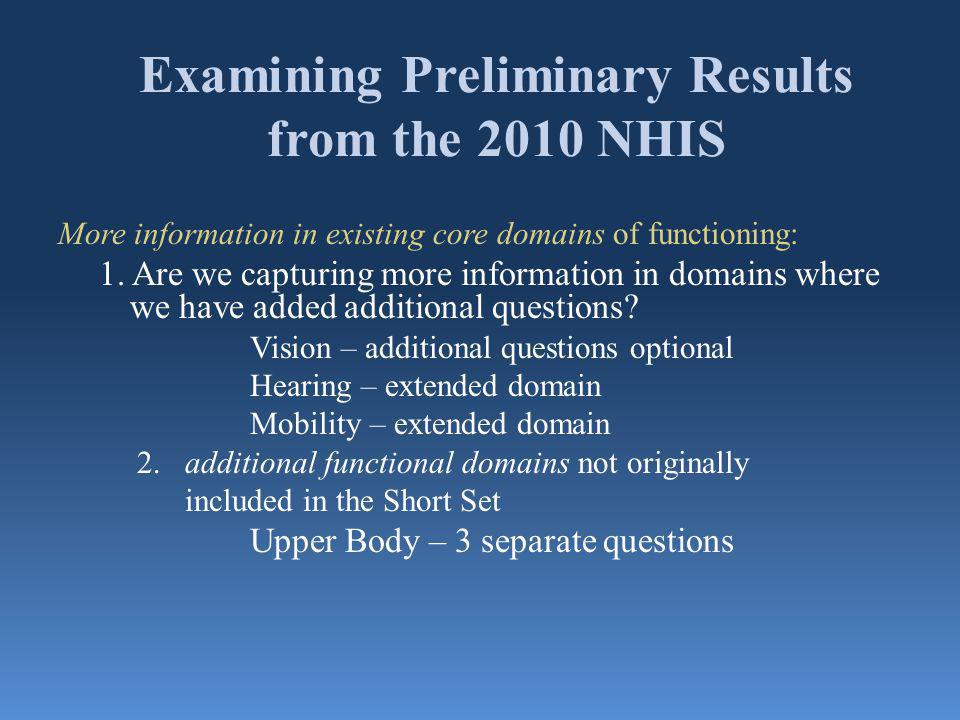 Examining Preliminary Results from the 2010 NHIS More information in existing core domains of functioning: 1.