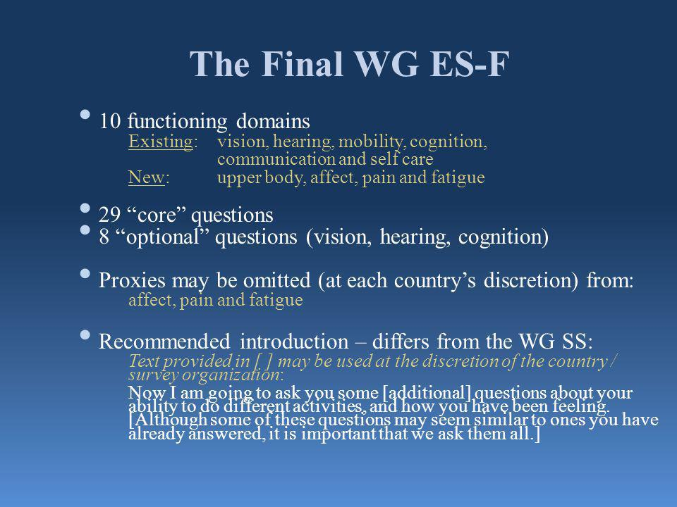 The Final WG ES-F 10 functioning domains Existing: vision, hearing, mobility, cognition, communication and self care New: upper body, affect, pain and fatigue 29 core questions 8 optional questions (vision, hearing, cognition) Proxies may be omitted (at each countrys discretion) from: affect, pain and fatigue Recommended introduction – differs from the WG SS: Text provided in [ ] may be used at the discretion of the country / survey organization: Now I am going to ask you some [additional] questions about your ability to do different activities, and how you have been feeling.