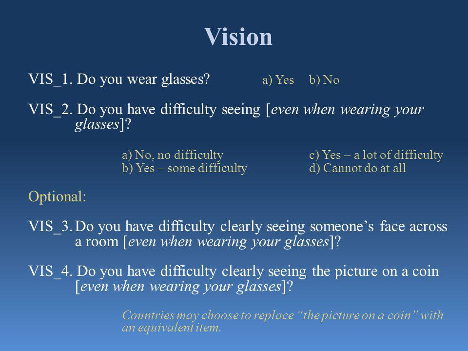 Vision VIS_1. Do you wear glasses? a) Yesb) No VIS_2. Do you have difficulty seeing [even when wearing your glasses]? a) No, no difficulty c) Yes – a