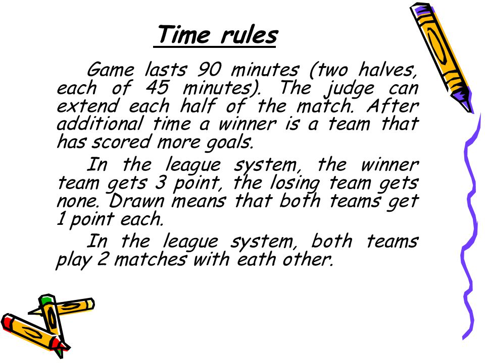 Time rules Game lasts 90 minutes (two halves, each of 45 minutes).