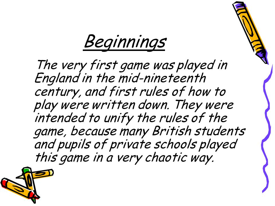 Beginnings The very first game was played in England in the mid-nineteenth century, and first rules of how to play were written down.