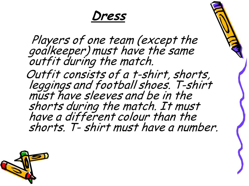 Dress Players of one team (except the goalkeeper) must have the same outfit during the match.