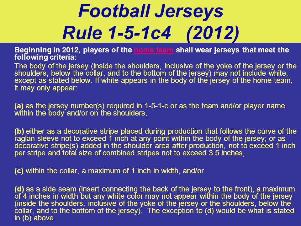 Football Jerseys Rule 1-5-1c4 (2012) Beginning in 2012, players of the home team shall wear jerseys that meet the following criteria: The body of the jersey (inside the shoulders, inclusive of the yoke of the jersey or the shoulders, below the collar, and to the bottom of the jersey) may not include white, except as stated below.
