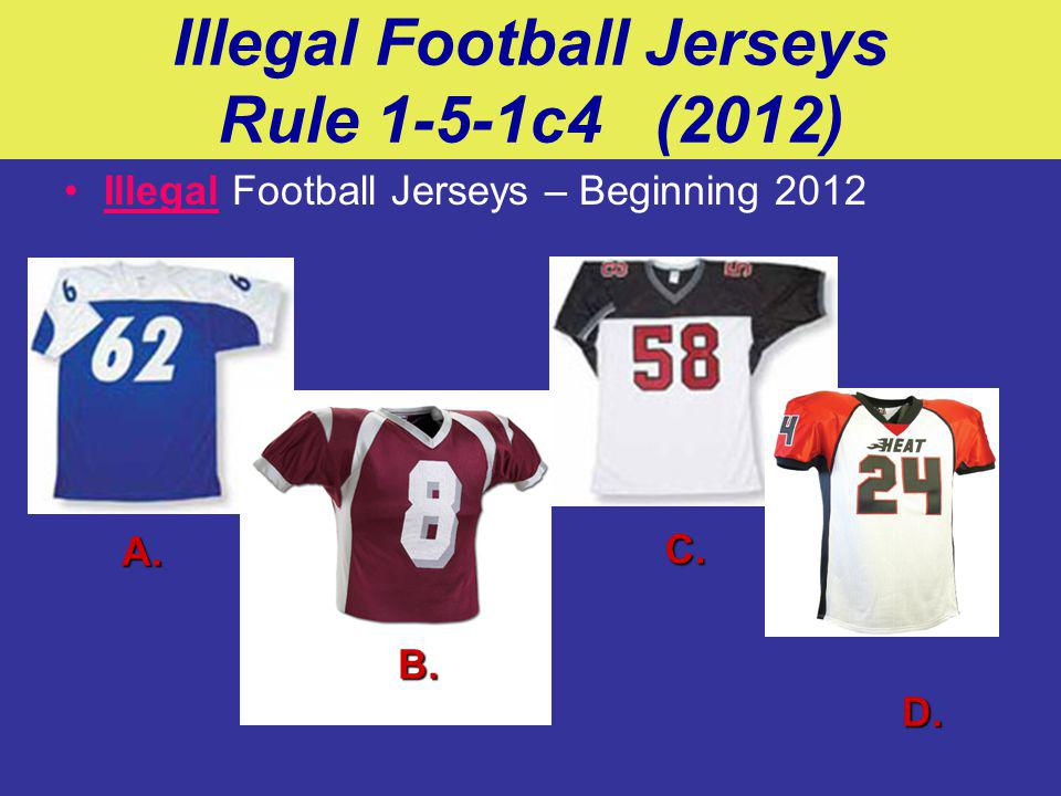 Illegal Football Jerseys Rule 1-5-1c4 (2012) Illegal Football Jerseys – Beginning 2012 A. B. C. D.