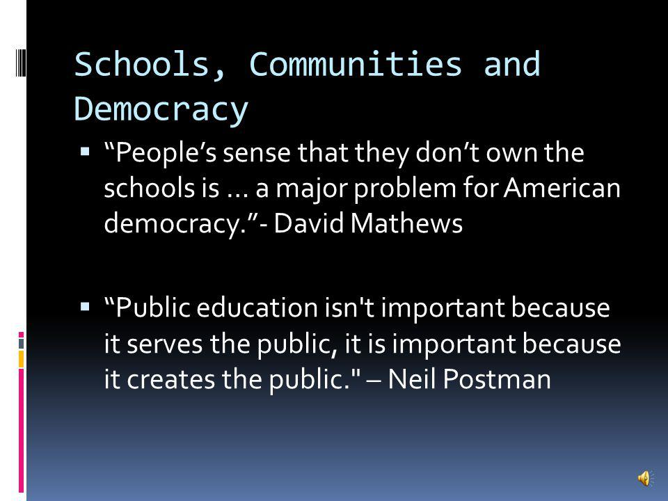 Schools, Communities and Democracy Peoples sense that they dont own the schools is … a major problem for American democracy.- David Mathews Public education isn t important because it serves the public, it is important because it creates the public. – Neil Postman