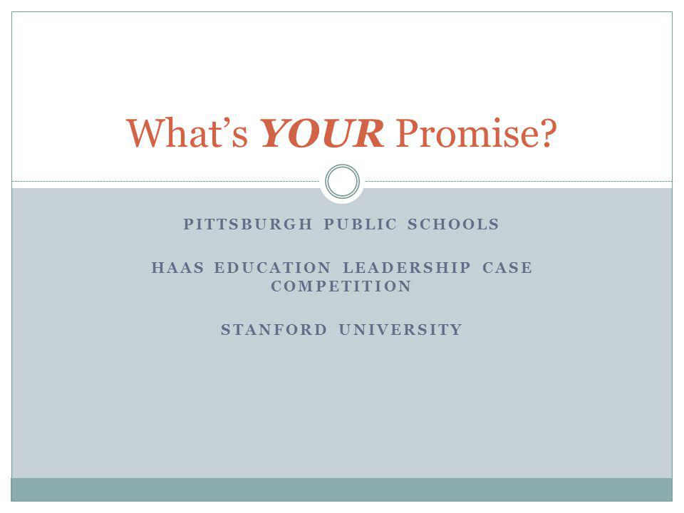 PITTSBURGH PUBLIC SCHOOLS HAAS EDUCATION LEADERSHIP CASE COMPETITION STANFORD UNIVERSITY Whats YOUR Promise?