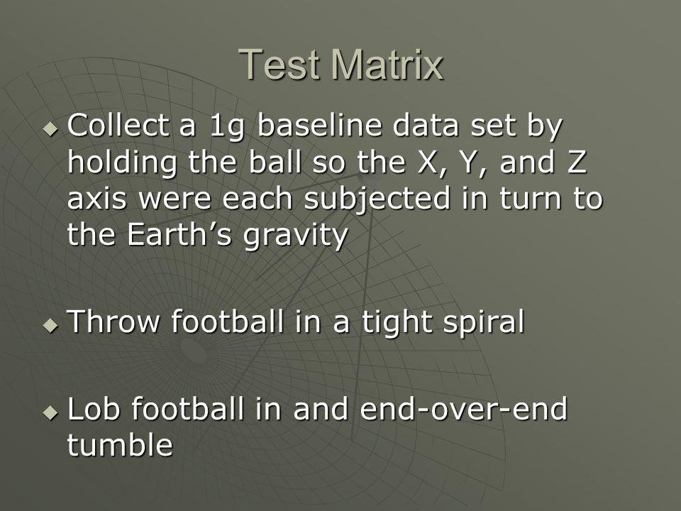 Test Matrix Collect a 1g baseline data set by holding the ball so the X, Y, and Z axis were each subjected in turn to the Earths gravity Collect a 1g baseline data set by holding the ball so the X, Y, and Z axis were each subjected in turn to the Earths gravity Throw football in a tight spiral Throw football in a tight spiral Lob football in and end-over-end tumble Lob football in and end-over-end tumble