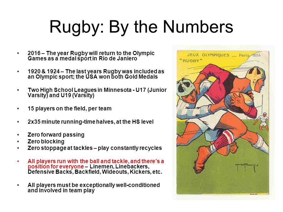 Rugby: By the Numbers 2016 – The year Rugby will return to the Olympic Games as a medal sport in Rio de Janiero 1920 & 1924 – The last years Rugby was included as an Olympic sport; the USA won both Gold Medals Two High School Leagues in Minnesota - U17 (Junior Varsity) and U19 (Varsity) 15 players on the field, per team 2x35 minute running-time halves, at the HS level Zero forward passing Zero blocking Zero stoppage at tackles – play constantly recycles All players run with the ball and tackle, and theres a position for everyone – Linemen, Linebackers, Defensive Backs, Backfield, Wideouts, Kickers, etc.