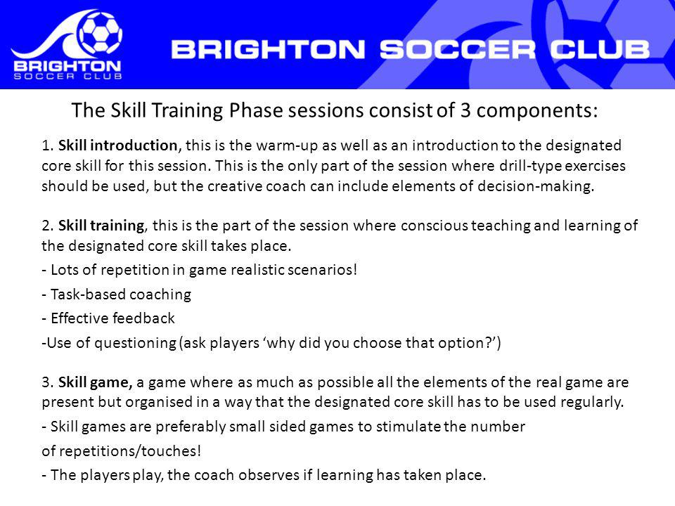 The Skill Training Phase sessions consist of 3 components: 1. Skill introduction, this is the warm-up as well as an introduction to the designated cor