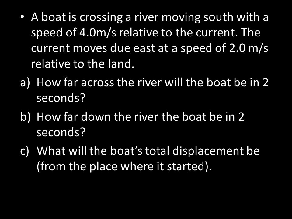 A boat is crossing a river moving south with a speed of 4.0m/s relative to the current. The current moves due east at a speed of 2.0 m/s relative to t
