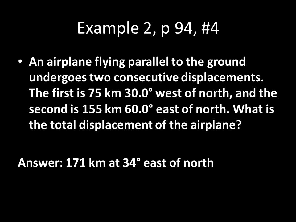 Example 2, p 94, #4 An airplane flying parallel to the ground undergoes two consecutive displacements. The first is 75 km 30.0° west of north, and the