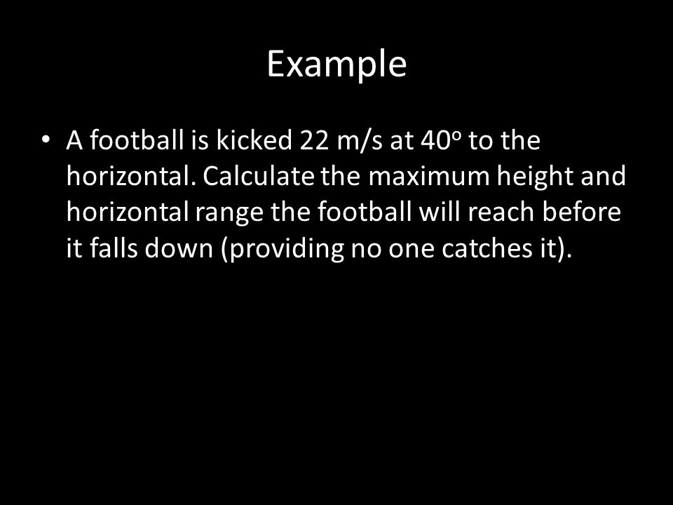 Example A football is kicked 22 m/s at 40 o to the horizontal. Calculate the maximum height and horizontal range the football will reach before it fal