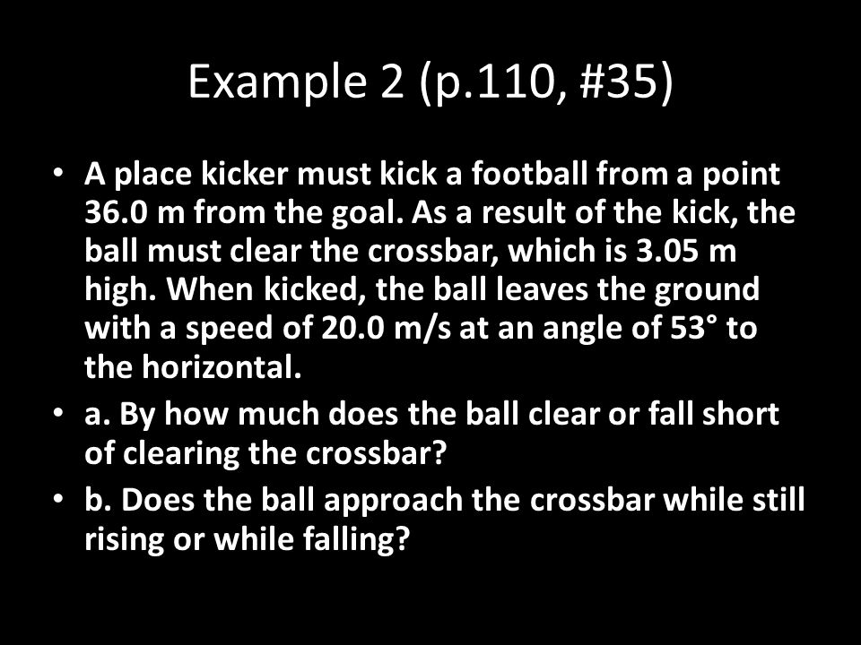 Example 2 (p.110, #35) A place kicker must kick a football from a point 36.0 m from the goal. As a result of the kick, the ball must clear the crossba