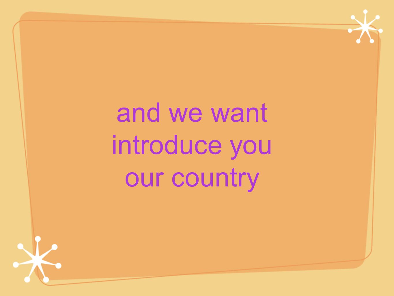and we want introduce you our country
