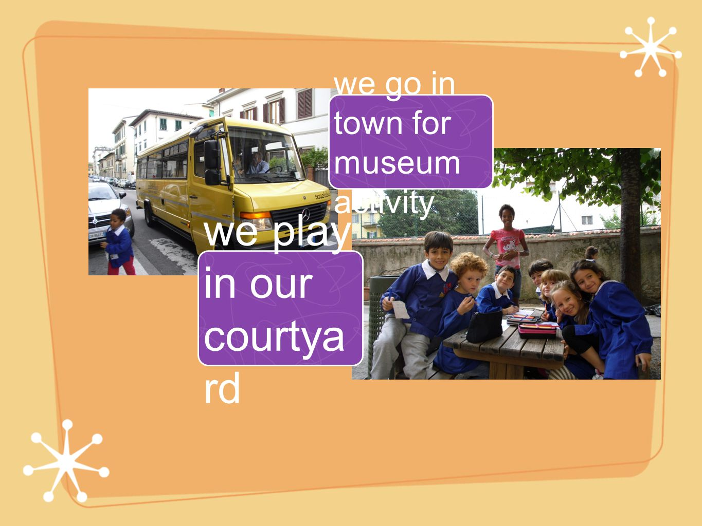 we go in town for museum activity we play in our courtya rd