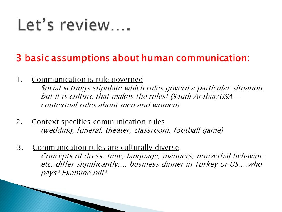 3 basic assumptions about human communication: 1.Communication is rule governed Social settings stipulate which rules govern a particular situation, b