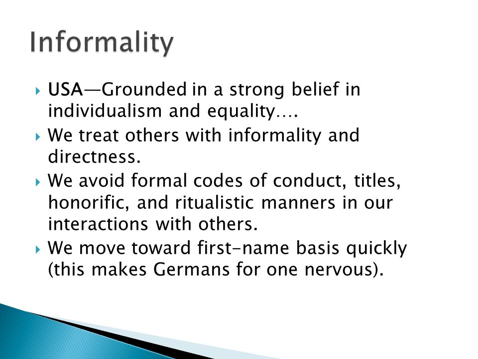USAGrounded in a strong belief in individualism and equality…. We treat others with informality and directness. We avoid formal codes of conduct, titl