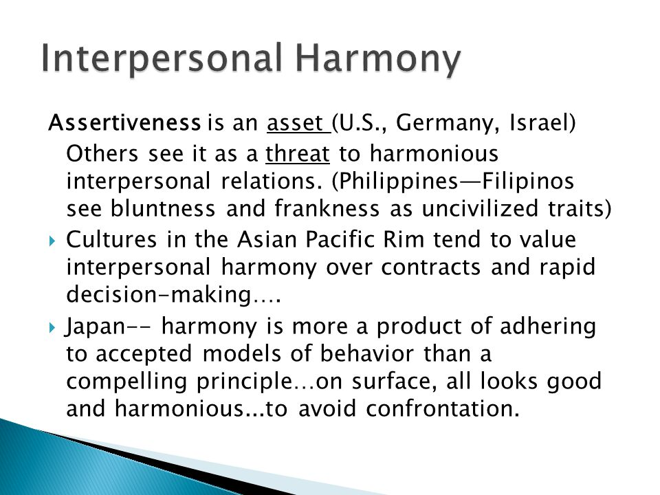 Assertiveness is an asset (U.S., Germany, Israel) Others see it as a threat to harmonious interpersonal relations. (PhilippinesFilipinos see bluntness