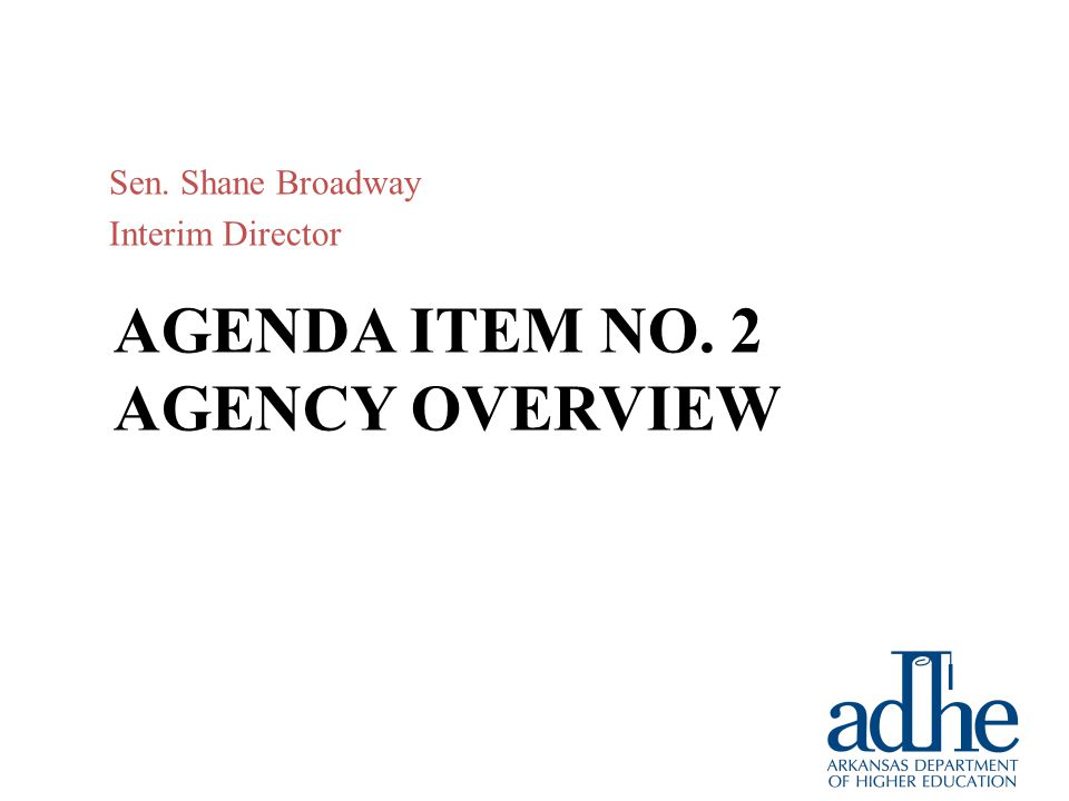 AGENDA ITEM NO. 2 AGENCY OVERVIEW Sen. Shane Broadway Interim Director