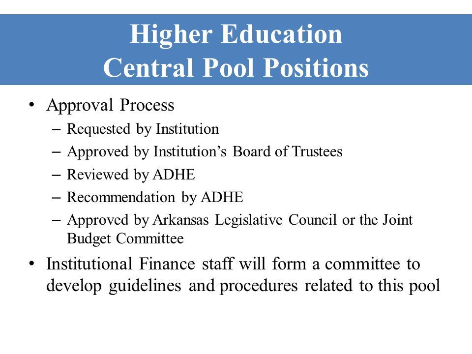 Higher Education Central Pool Positions Approval Process – Requested by Institution – Approved by Institutions Board of Trustees – Reviewed by ADHE – Recommendation by ADHE – Approved by Arkansas Legislative Council or the Joint Budget Committee Institutional Finance staff will form a committee to develop guidelines and procedures related to this pool