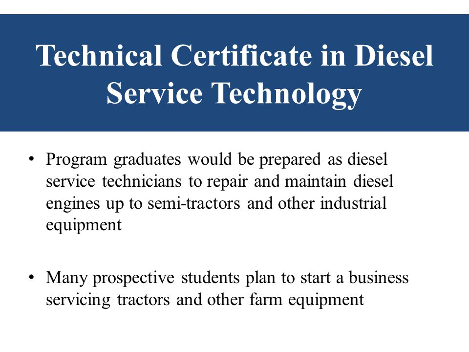 Technical Certificate in Diesel Service Technology Program graduates would be prepared as diesel service technicians to repair and maintain diesel eng