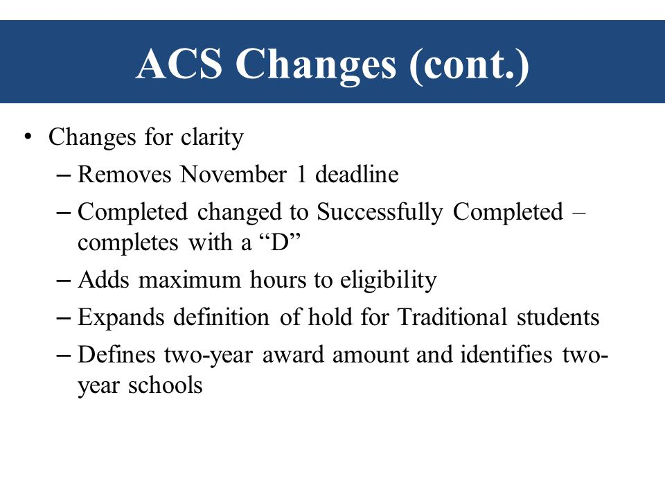 ACS Changes (cont.) Changes for clarity – Removes November 1 deadline – Completed changed to Successfully Completed – completes with a D – Adds maximum hours to eligibility – Expands definition of hold for Traditional students – Defines two-year award amount and identifies two- year schools
