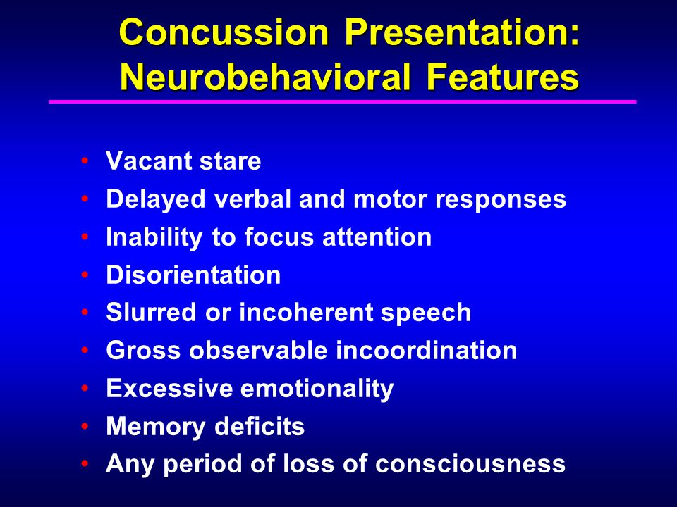 Concussion Presentation: Neurobehavioral Features Vacant stare Delayed verbal and motor responses Inability to focus attention Disorientation Slurred
