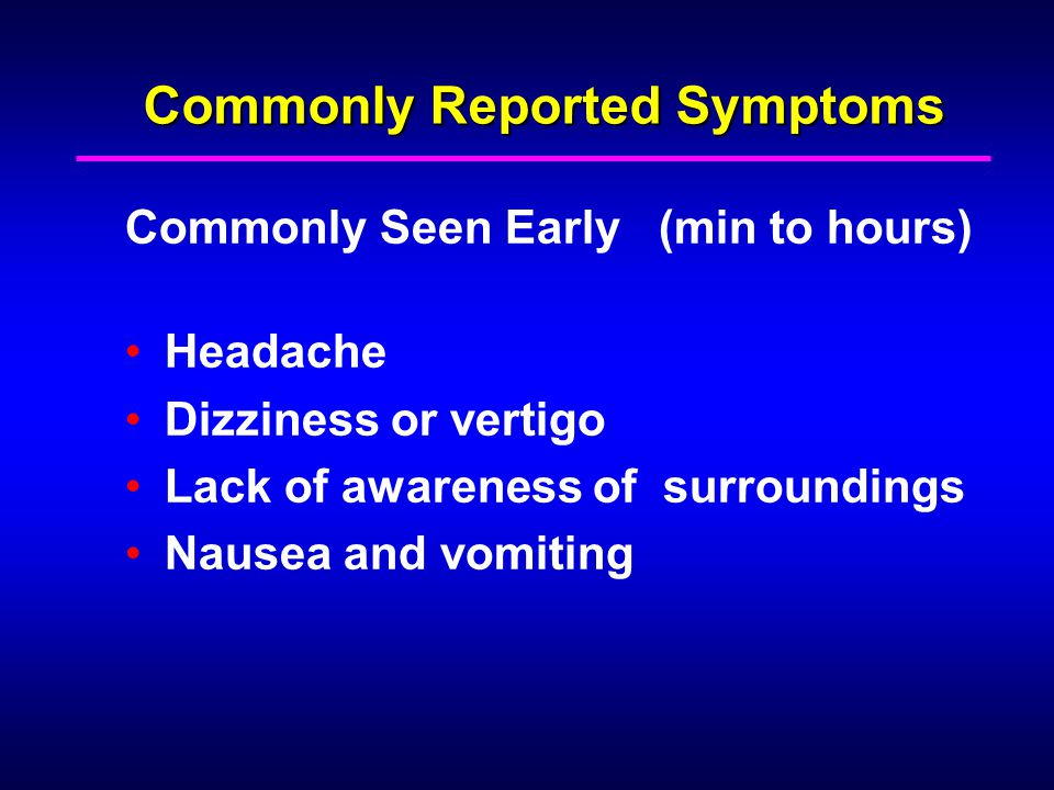 Commonly Reported Symptoms Commonly Seen Early (min to hours) Headache Dizziness or vertigo Lack of awareness of surroundings Nausea and vomiting