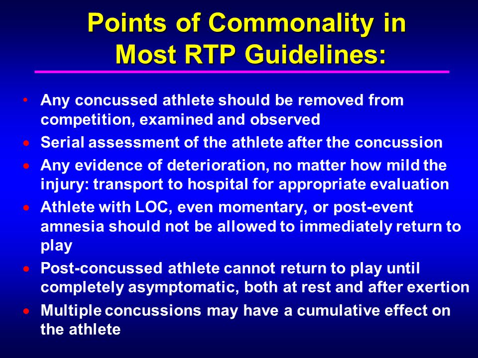 Points of Commonality in Most RTP Guidelines: Any concussed athlete should be removed from competition, examined and observed Serial assessment of the