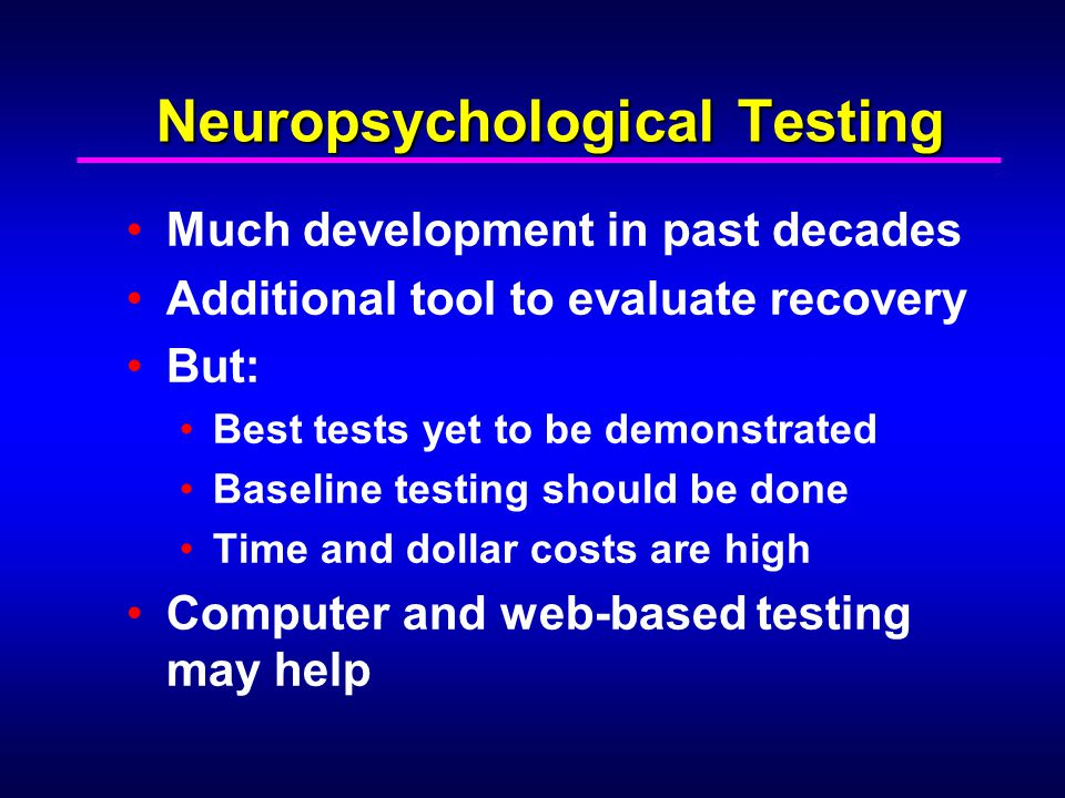 Neuropsychological Testing Much development in past decades Additional tool to evaluate recovery But: Best tests yet to be demonstrated Baseline testi