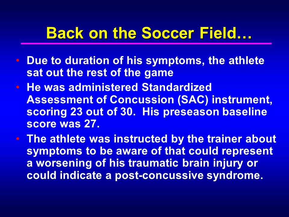 Back on the Soccer Field… Due to duration of his symptoms, the athlete sat out the rest of the game He was administered Standardized Assessment of Con