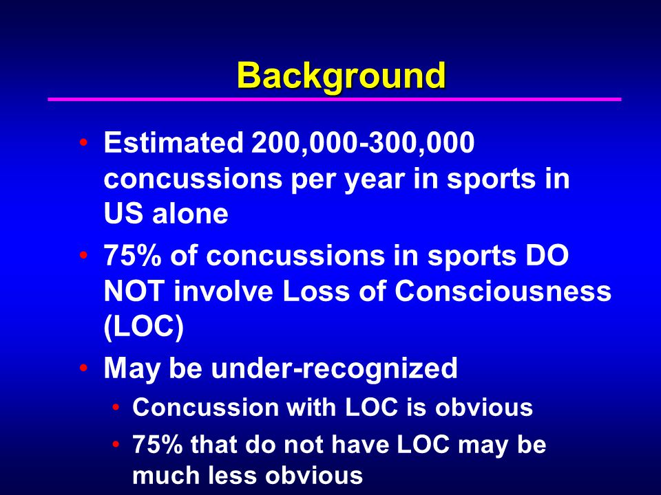 Background Estimated 200,000-300,000 concussions per year in sports in US alone 75% of concussions in sports DO NOT involve Loss of Consciousness (LOC