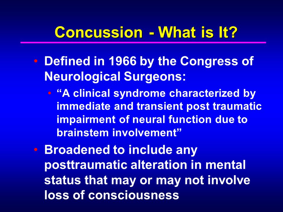 Concussion - What is It? Defined in 1966 by the Congress of Neurological Surgeons: A clinical syndrome characterized by immediate and transient post t