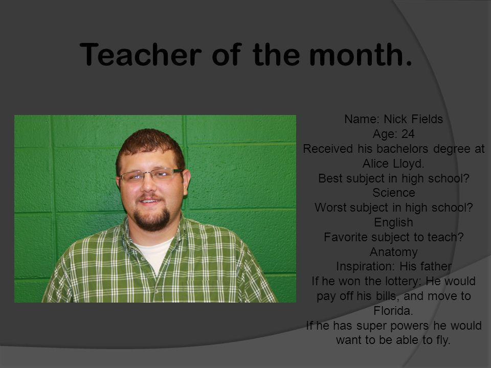 Teacher of the month. Name: Nick Fields Age: 24 Received his bachelors degree at Alice Lloyd.